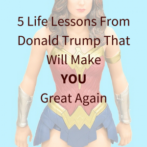 5 Life Lessons From Donald Trump That Will Make YOU Great Again